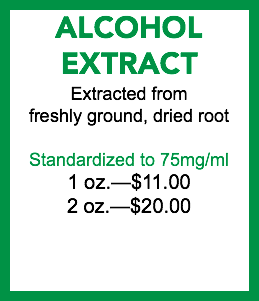 ALCOHOL EXTRACT Extracted from freshly ground, dried root Standardized to 75mg/ml 1 oz.—$10.00 2 oz.—$18.00