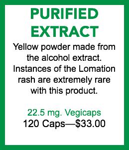 PURIFIED EXTRACT Yellow powder made from the alcohol extract. Instances of the Lomation rash are extremely rare with this product. 22.5 mg. Vegicaps 120 Caps—$30.00