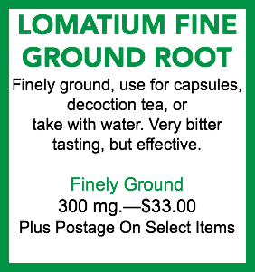 LOMATIUM FINE GROUND ROOT Finely ground, use for capsules, decoction tea, or take with water. Very bitter tasting, but effective. Finely Ground 300 mg.—$30.00 Plus Postage On Select Items